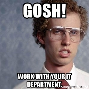 Napoleon Dynamite - gosh! Work with your IT department.