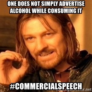 One Does Not Simply - One does not simply advertise alcohol while consuming it #commercialspeech