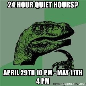Philosoraptor - 24 hour quiet hours? april 29th 10 pm - may 11th 4 pm
