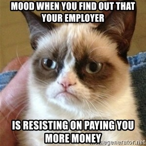 Grumpy Cat  - Mood when you find out that your employer   is resisting on paying you more money