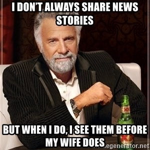 The Most Interesting Man In The World - I don't always share news stories But when I do, I see them before my wife does