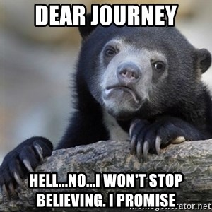 Confession Bear - Dear journey Hell...no...I won't stop believing. I promise