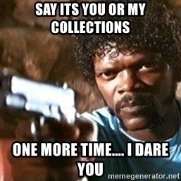 Pulp Fiction - Say its you or my collections  One more time.... i dare you