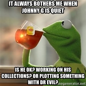 Kermit The Frog Drinking Tea - It always bothers me when Johnny g is quiet Is he ok? Working on his collections? Or plotting something with Dr Evil?