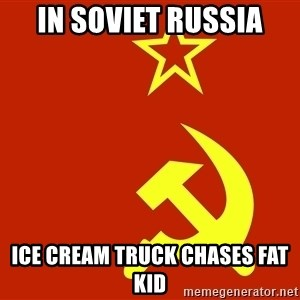 In Soviet Russia - In soviet Russia Ice cream truck chases fat kid