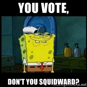 Don't you, Squidward? - You vote, don't you Squidward?