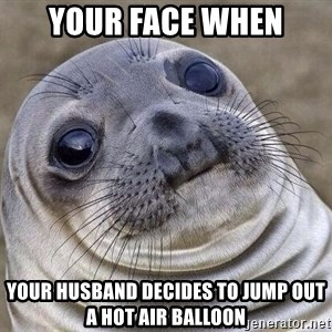 Awkward Seal - Your face when your husband decides to jump out a hot air balloon