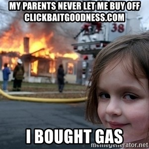 Disaster Girl - My parents never let me buy off clickbaitGoodness.com I bought gas