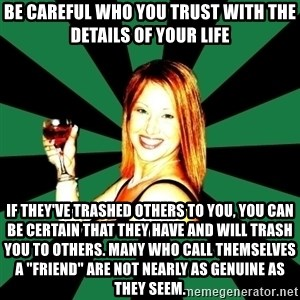 """Shelley Bo Delly - Be careful who you trust with the details of your life If they've trashed others to you, you can be certain that they have and will trash you to others. Many who call themselves a """"friend"""" are not nearly as genuine as they seem."""