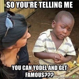 Skeptical 3rd World Kid - so you're telling me you can yodel and get famous???