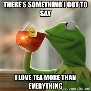 Kermit The Frog Drinking Tea - There's something I got To Say I LOVE TEA MORE THAN EVERYTHING
