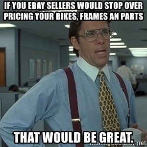 That'd be great guy - If you ebay sellers would stop over pricing your bikes, frames an parts  That would be great.
