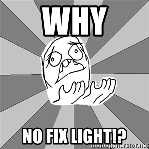 Whyyy??? - WHY NO FIX LIGHT!?