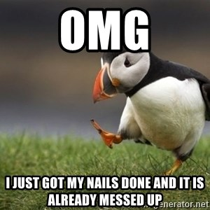 Unpopular Opinion Puffin - omg I just got my nails done and it is already messed up