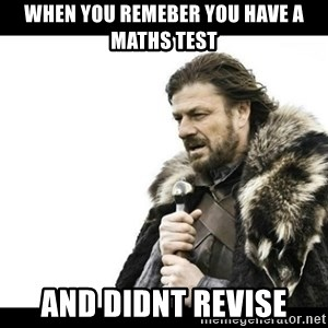 Winter is Coming - when you remeber you have a maths test and didnt revise
