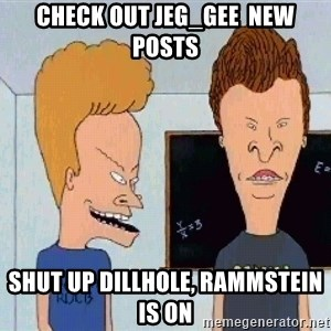 Beavis and butthead - Check out jeg_gee  new posts Shut up dillhole, rammstein is on