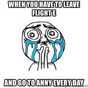 Crying face - when you have to leave flight e and go to anny every day