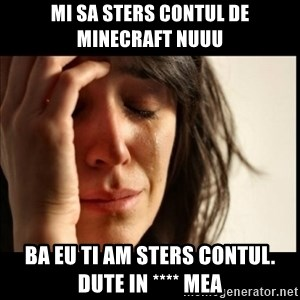 First World Problems - mi sa sters contul de minecraft nuuu ba eu ti am sters contul. dute in **** mea