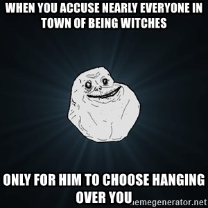 Forever Alone - When you accuse nearly everyone in town of being witches only for him to choose hanging over you