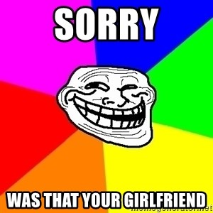 Trollface - sorry was that your girlfriend