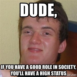 Stoner Stanley - dude, if you have a good role in society, you'll have a high status