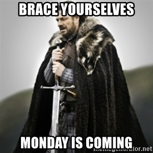 Brace yourselves. - Brace Yourselves Monday is coming
