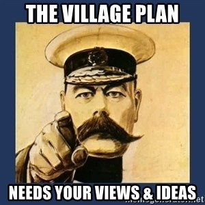 your country needs you - the village plan needs your views & ideas