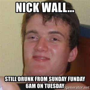 Stoner Stanley - Nick Wall... Still drunk from Sunday Funday 6am on Tuesday