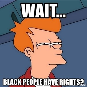 Futurama Fry - Wait... Black people have rights?