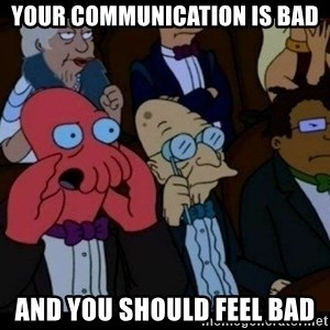 Zoidberg - your communication is bad and you should feel bad