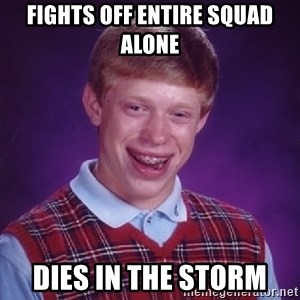 Bad Luck Brian - Fights off entire squad alone dies in the storm