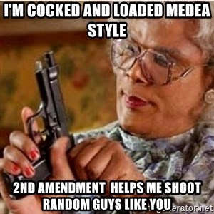 Madea-gun meme - I'm Cocked and loaded Medea style  2nd Amendment  helps me shoot random guys like you