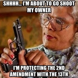 Madea-gun meme - Shhhh... I'm about to go shoot my owner I'm protecting the 2nd amendment with the 13th