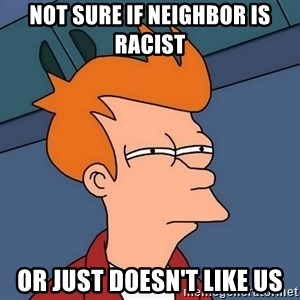 Futurama Fry - NOt sure if neighbor is racist or just doesn't like us
