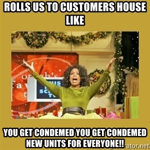 Oprah You get a - rolls us to customers house like you get condemed you get condemed new units for everyone!!