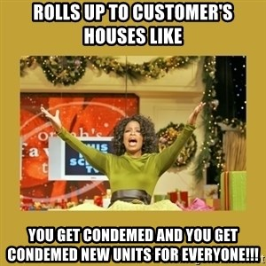 Oprah You get a - rolls up to customer's houses like you get condemed and you get condemed new units for everyone!!!