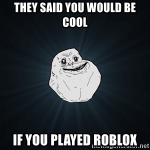 Forever Alone - They Said you would be cool If you played roblox