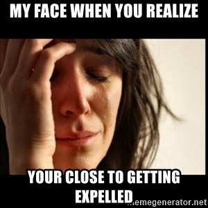 First World Problems - My face when you realize your close to getting expelled