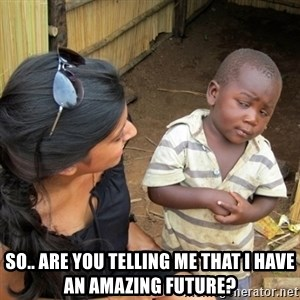 you mean to tell me black kid - so.. are you telling me that I have an amazing future?