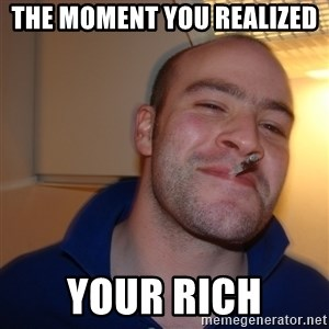Good Guy Greg - the moment you realized  your rich
