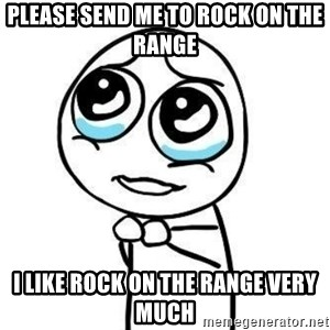 Please guy - please send me to rock on the range i like rock on the range very much