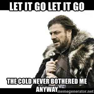 Winter is Coming - let it go let it go the cold never bothered me anyway