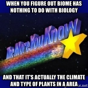 The more you know - when you figure out biome has nothing to do with biology and that it's actually the climate and type of plants in a area