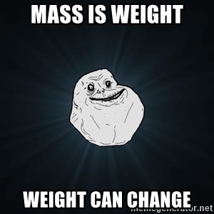 Forever Alone - Mass is weight Weight can change