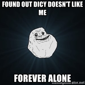 Forever Alone - found out dicy doesn't like me  Forever alone