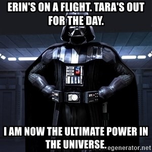 Darth Vader - Erin's on a flight. Tara's out for the day. I am now the ultimate power in the universe.