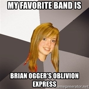Musically Oblivious 8th Grader - my favorite band is  brian ogger's oblivion express