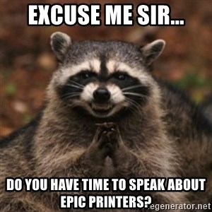 evil raccoon - Excuse me sir... Do you have time to speak about Epic printers?