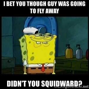 Don't you, Squidward? - I bet you though guy was going to fly away didn't you squidward?