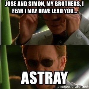 Csi - Jose and Simon, My brothers, I fear I may have lead you... Astray
